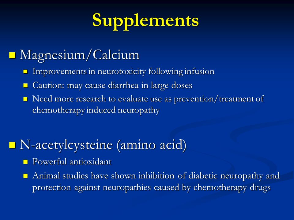 Supplements Magnesium/Calcium Magnesium/Calcium Improvements in neurotoxicity following infusion Improvements in neurotoxicity following infusion Caution: may cause diarrhea in large doses Caution: may cause diarrhea in large doses Need more research to evaluate use as prevention/treatment of chemotherapy induced neuropathy Need more research to evaluate use as prevention/treatment of chemotherapy induced neuropathy N-acetylcysteine (amino acid) N-acetylcysteine (amino acid) Powerful antioxidant Powerful antioxidant Animal studies have shown inhibition of diabetic neuropathy and protection against neuropathies caused by chemotherapy drugs Animal studies have shown inhibition of diabetic neuropathy and protection against neuropathies caused by chemotherapy drugs
