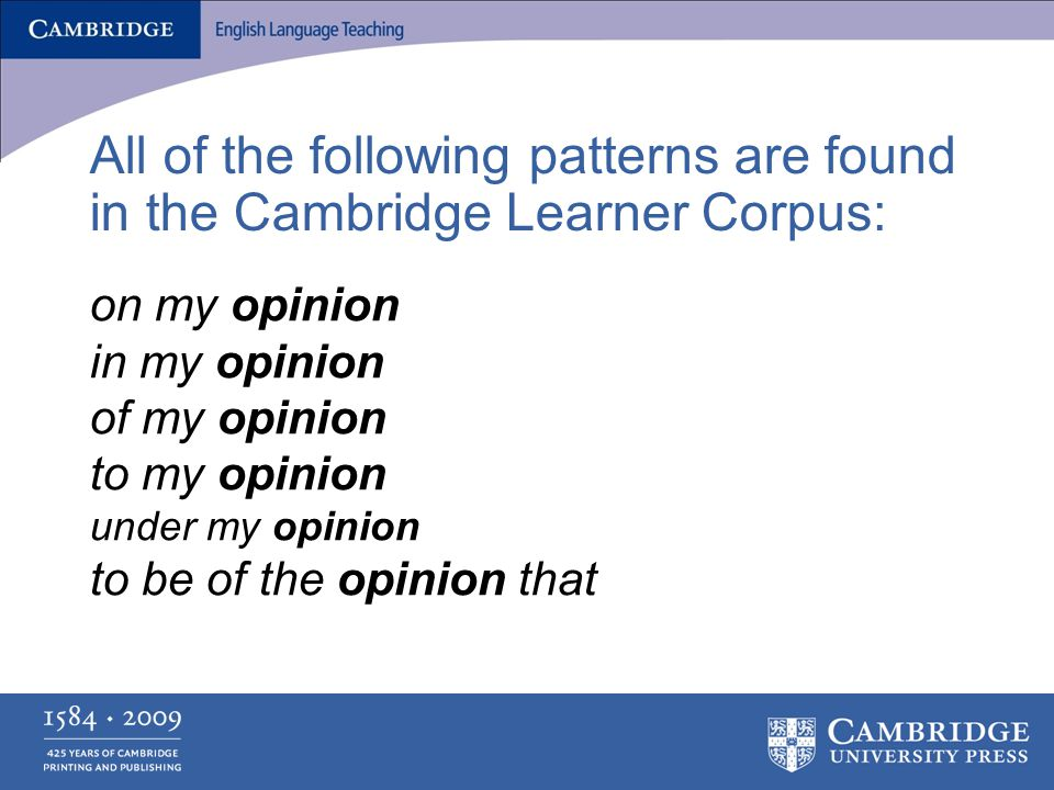All of the following patterns are found in the Cambridge Learner Corpus: on my opinion in my opinion of my opinion to my opinion under my opinion to be of the opinion that