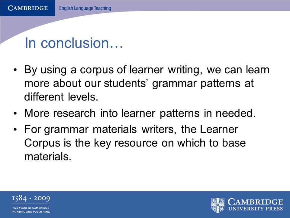 In conclusion… By using a corpus of learner writing, we can learn more about our students' grammar patterns at different levels.