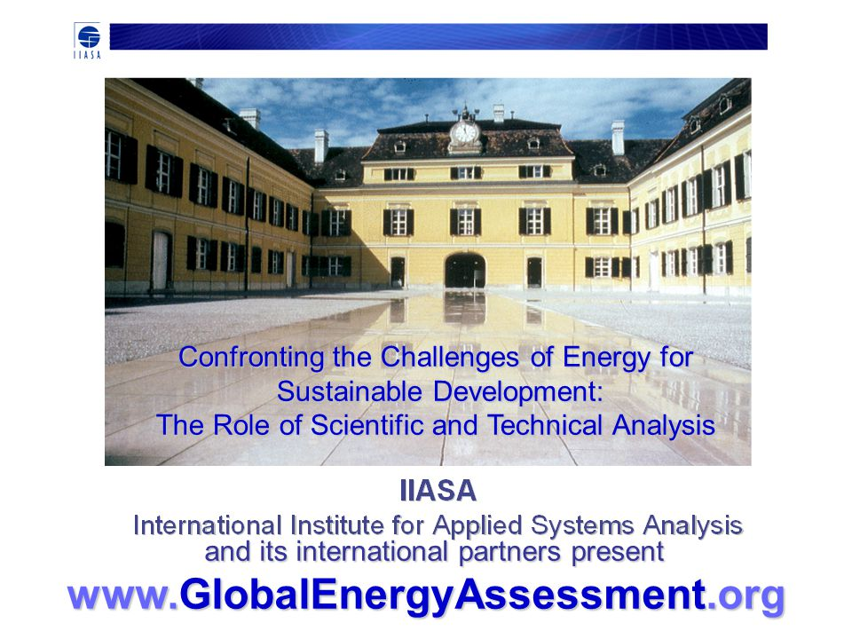 Confronting the Challenges of Energy for Sustainable Development: The Role of Scientific and Technical Analysis Sustainable Development: The Role of Scientific and Technical Analysis and its international partners present and its international partners present www.GlobalEnergyAssessment.org