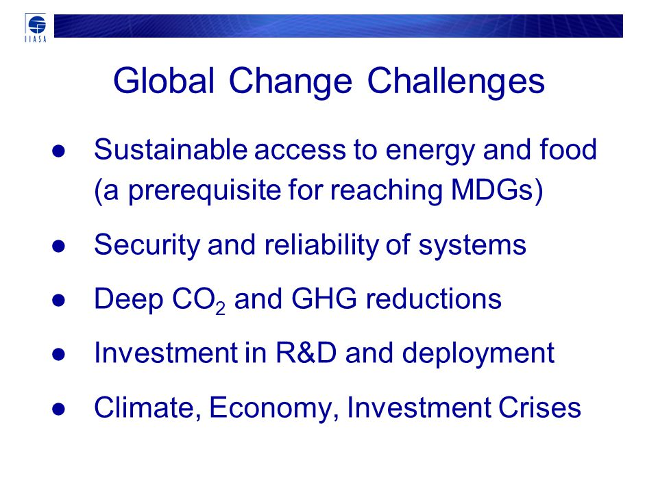 ●Sustainable access to energy and food (a prerequisite for reaching MDGs) ●Security and reliability of systems ●Deep CO 2 and GHG reductions ●Investment in R&D and deployment ●Climate, Economy, Investment Crises Global Change Challenges