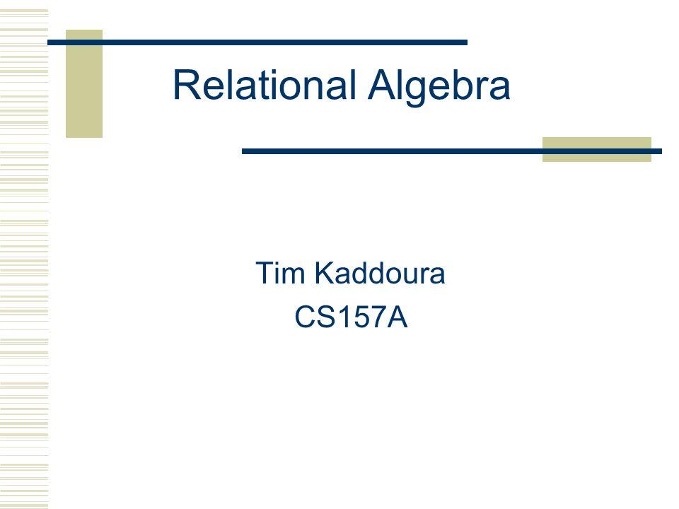 Relational Algebra Tim Kaddoura CS157A