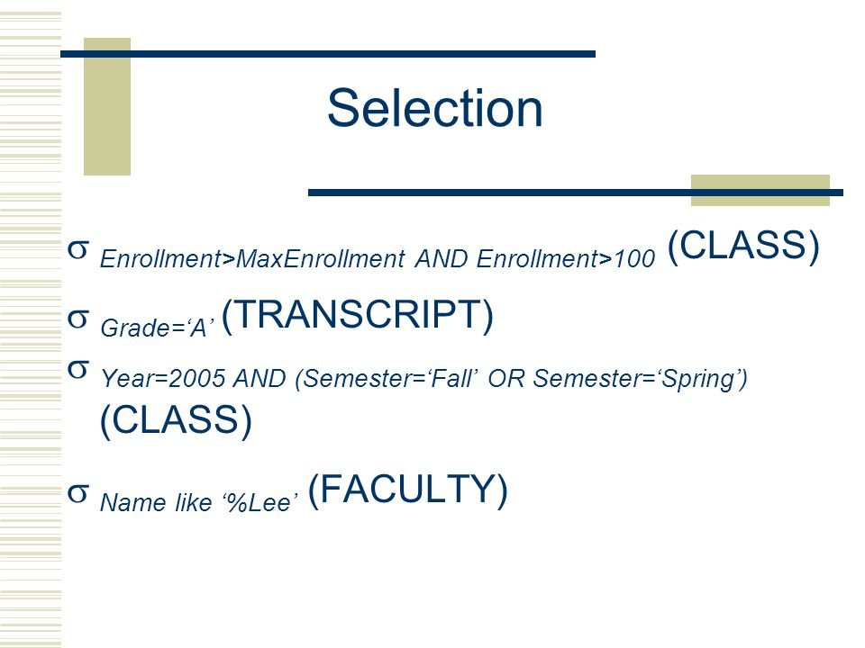 Selection  Enrollment>MaxEnrollment AND Enrollment>100 (CLASS)  Grade='A' (TRANSCRIPT)  Year=2005 AND (Semester='Fall' OR Semester='Spring') (CLASS)  Name like '%Lee' (FACULTY)