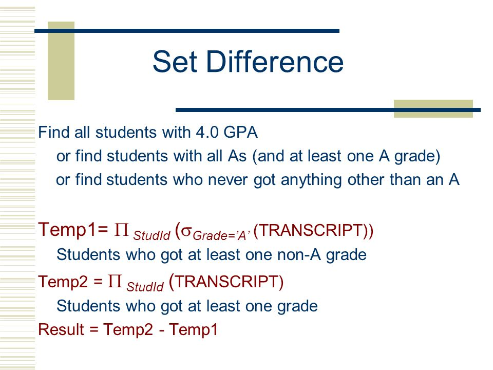 Set Difference Find all students with 4.0 GPA or find students with all As (and at least one A grade) or find students who never got anything other than an A Temp1=  StudId (  Grade='A' (TRANSCRIPT)) Students who got at least one non-A grade Temp2 =  StudId ( TRANSCRIPT) Students who got at least one grade Result = Temp2 - Temp1