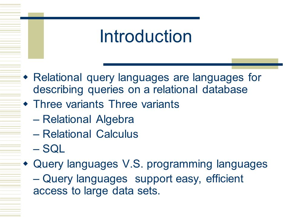 Introduction  Relational query languages are languages for describing queries on a relational database  Three variants Three variants – Relational Algebra – Relational Calculus – SQL  Query languages V.S.