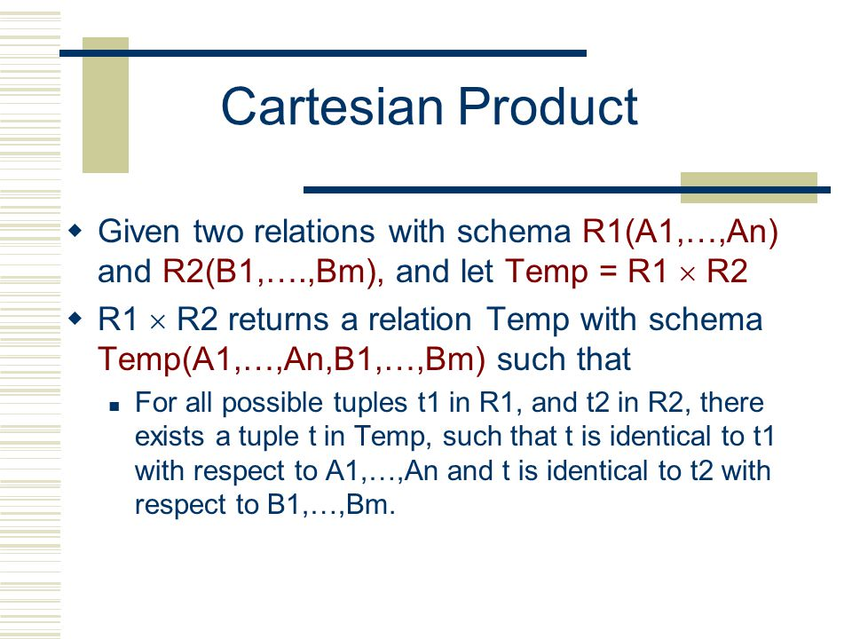 Cartesian Product  Given two relations with schema R1(A1,…,An) and R2(B1,….,Bm), and let Temp = R1  R2  R1  R2 returns a relation Temp with schema Temp(A1,…,An,B1,…,Bm) such that For all possible tuples t1 in R1, and t2 in R2, there exists a tuple t in Temp, such that t is identical to t1 with respect to A1,…,An and t is identical to t2 with respect to B1,…,Bm.