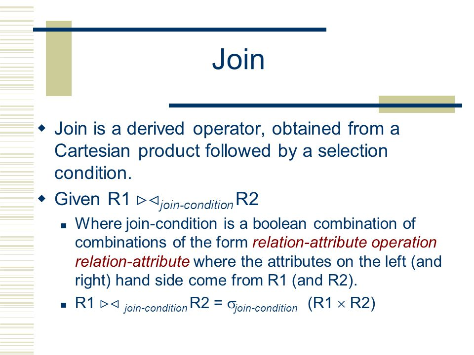 Join  Join is a derived operator, obtained from a Cartesian product followed by a selection condition.