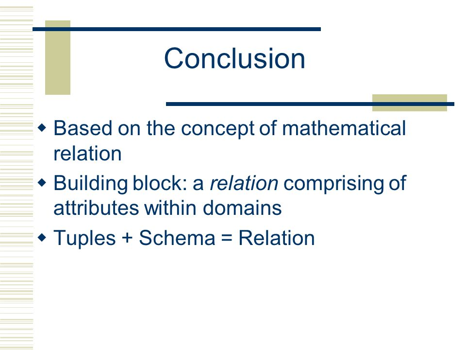 Conclusion  Based on the concept of mathematical relation  Building block: a relation comprising of attributes within domains  Tuples + Schema = Relation