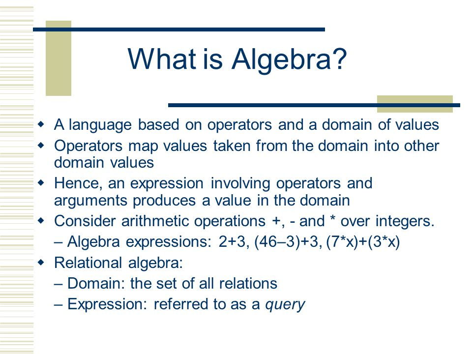 Relational Algebra  Domain: set of relations  Basic operators: select, project, union, set difference, Cartesian product  Derived operators: set intersection, division, join  Procedural: Relational expression specifies query by describing an algorithm for determining the result of an expression