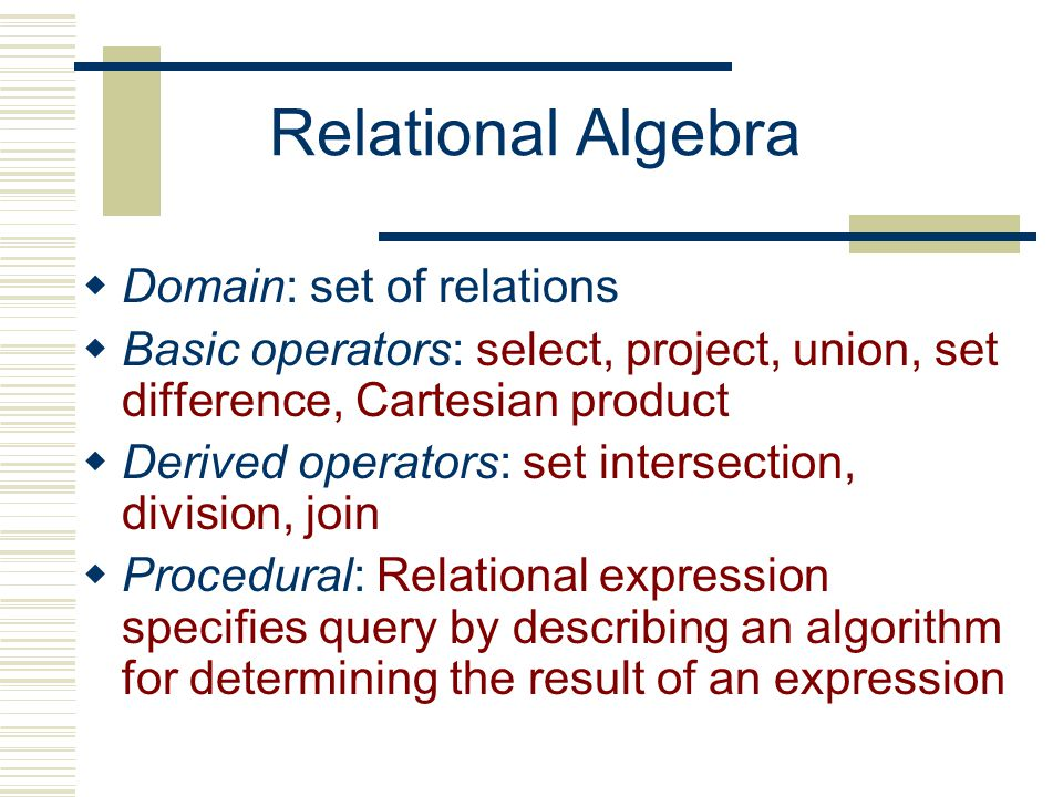 Relational Algebra  Domain: set of relations  Basic operators: select, project, union, set difference, Cartesian product  Derived operators: set intersection, division, join  Procedural: Relational expression specifies query by describing an algorithm for determining the result of an expression