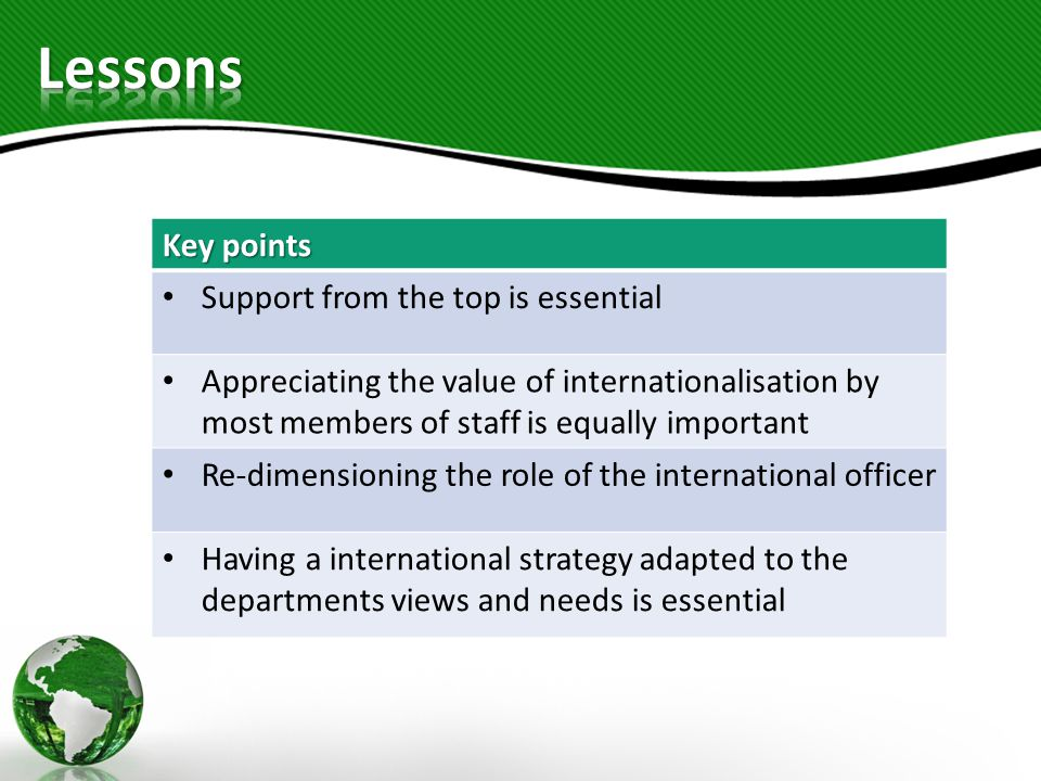 Key points Support from the top is essential Appreciating the value of internationalisation by most members of staff is equally important Re-dimensioning the role of the international officer Having a international strategy adapted to the departments views and needs is essential