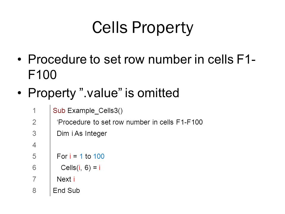 Cells Property Procedure to set row number in cells F1- F100 Property .value is omitted 1Sub Example_Cells3() 2 'Procedure to set row number in cells F1-F100 3 Dim i As Integer 4 5 For i = 1 to 100 6 Cells(i, 6) = i 7 Next i 8End Sub
