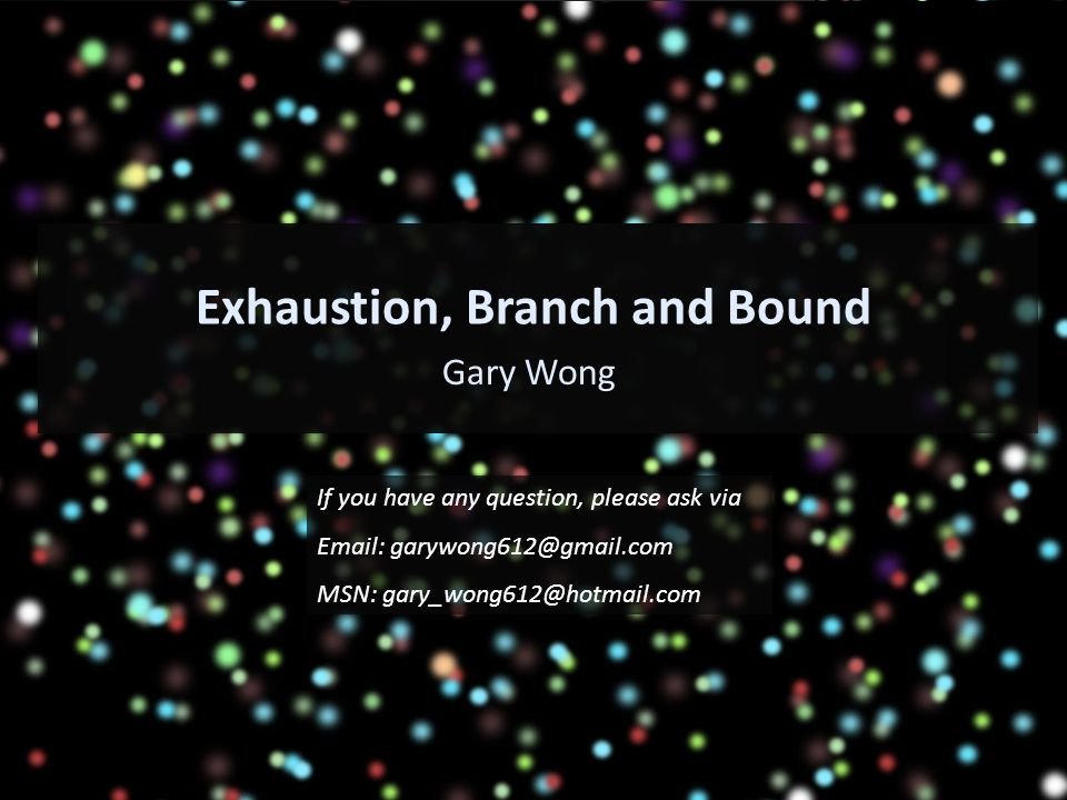 Exhaustion, Branch and Bound Gary Wong If you have any question, please ask via Email: garywong612@gmail.com MSN: gary_wong612@hotmail.com