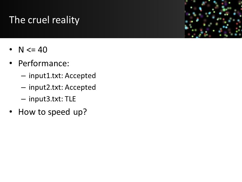 The cruel reality N <= 40 Performance: – input1.txt: Accepted – input2.txt: Accepted – input3.txt: TLE How to speed up?