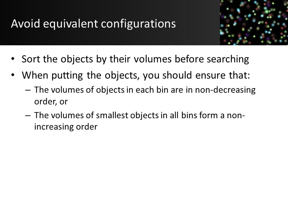 Avoid equivalent configurations Sort the objects by their volumes before searching When putting the objects, you should ensure that: – The volumes of