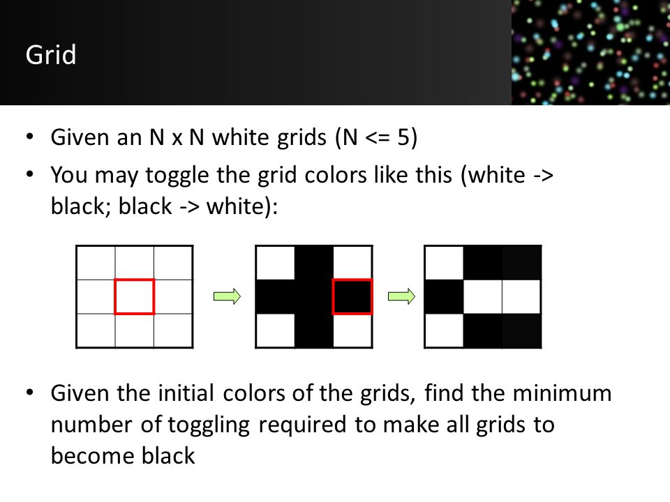 Grid Given an N x N white grids (N <= 5) You may toggle the grid colors like this (white -> black; black -> white): Given the initial colors of the gr