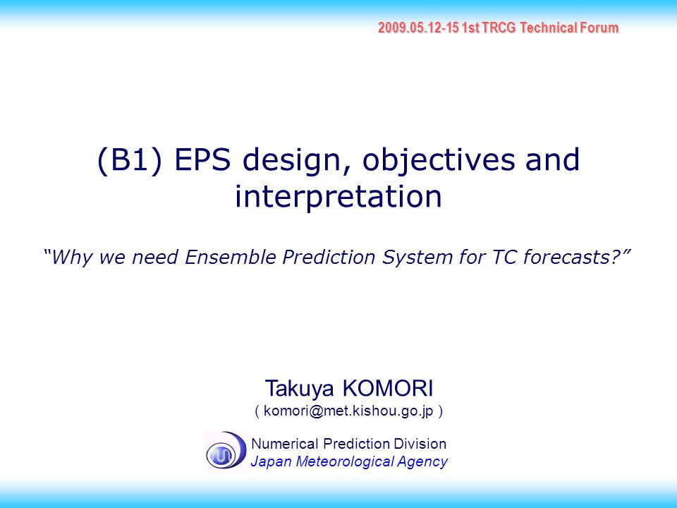 1 (B1) EPS design, objectives and interpretation 2009.05.12-15 1st TRCG Technical Forum Takuya KOMORI ( komori@met.kishou.go.jp ) Numerical Prediction Division Japan Meteorological Agency Why we need Ensemble Prediction System for TC forecasts