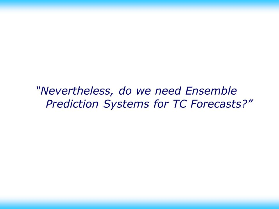 21 Nevertheless, do we need Ensemble Prediction Systems for TC Forecasts
