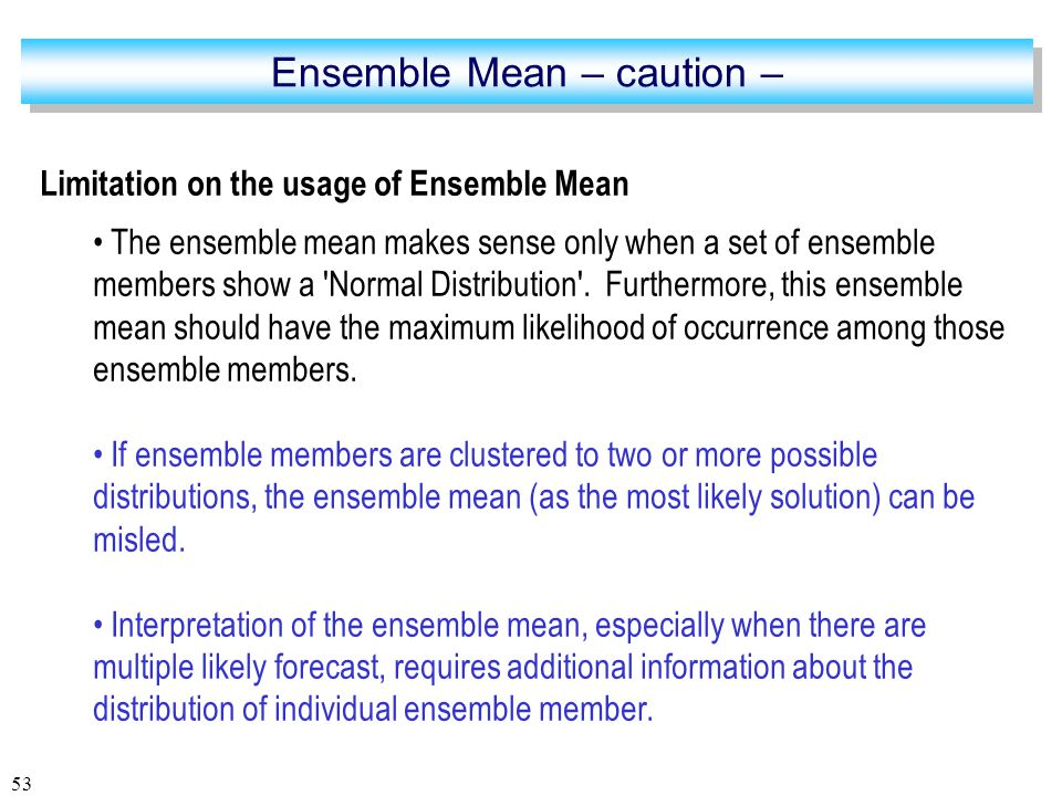 53 Limitation on the usage of Ensemble Mean The ensemble mean makes sense only when a set of ensemble members show a Normal Distribution .