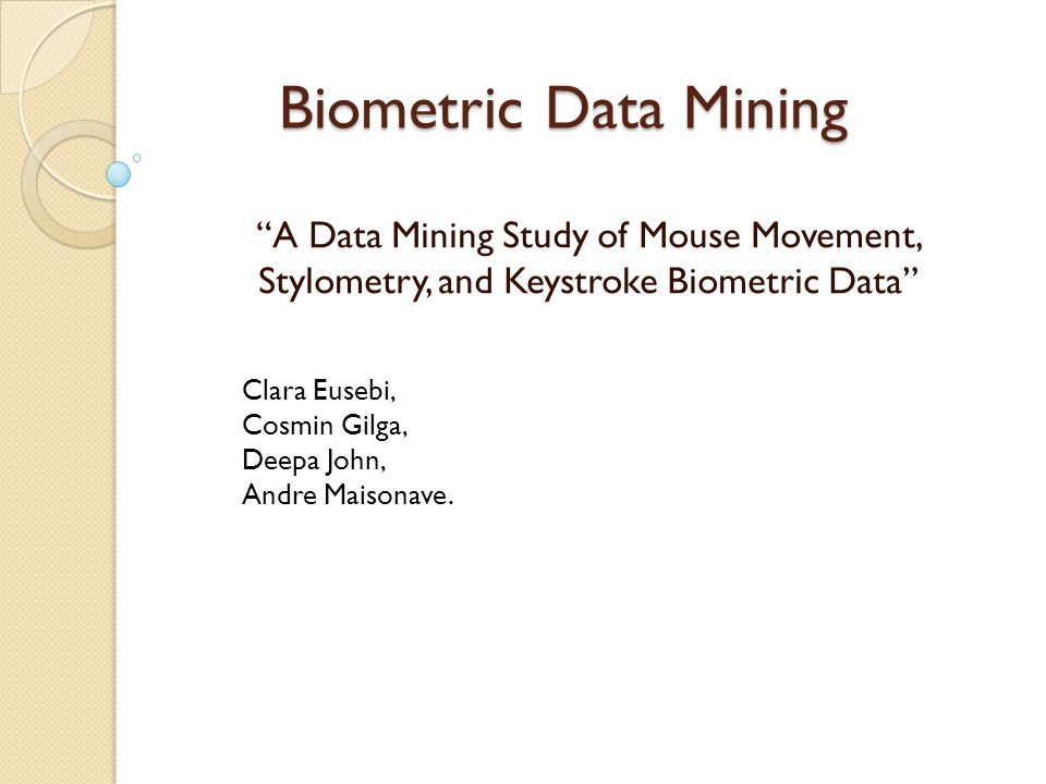 Biometric Data Mining A Data Mining Study of Mouse Movement, Stylometry, and Keystroke Biometric Data Clara Eusebi, Cosmin Gilga, Deepa John, Andre Maisonave.
