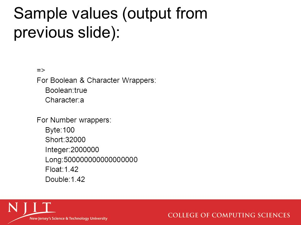 Sample values (output from previous slide): => For Boolean & Character Wrappers: Boolean:true Character:a For Number wrappers: Byte:100 Short:32000 Integer:2000000 Long:500000000000000000 Float:1.42 Double:1.42