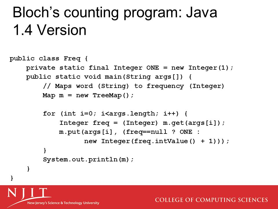 Bloch's counting program: Java 1.4 Version public class Freq { private static final Integer ONE = new Integer(1); public static void main(String args[]) { // Maps word (String) to frequency (Integer) Map m = new TreeMap(); for (int i=0; i<args.length; i++) { Integer freq = (Integer) m.get(args[i]); m.put(args[i], (freq==null .