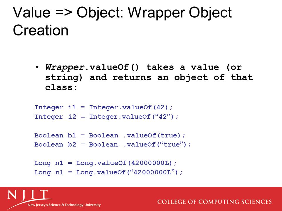 Value => Object: Wrapper Object Creation Wrapper.valueOf() takes a value (or string) and returns an object of that class: Integer i1 = Integer.valueOf(42); Integer i2 = Integer.valueOf( 42 ); Boolean b1 = Boolean.valueOf(true); Boolean b2 = Boolean.valueOf( true ); Long n1 = Long.valueOf(42000000L); Long n1 = Long.valueOf( 42000000L );