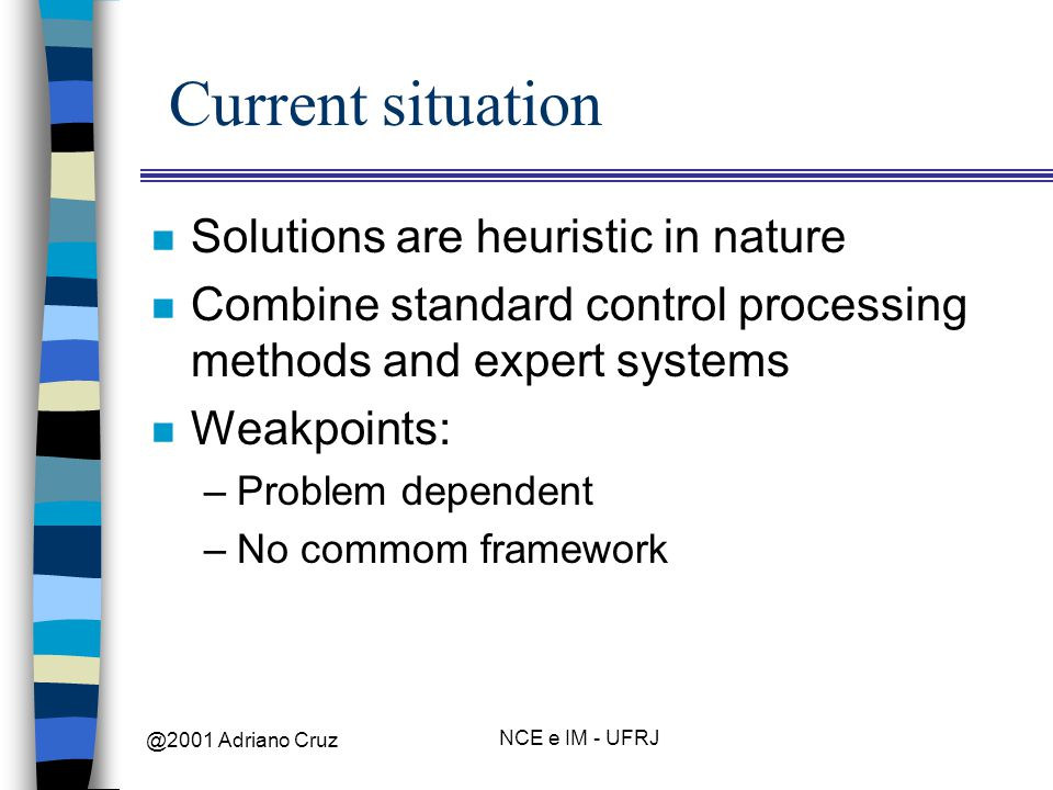 @2001 Adriano Cruz NCE e IM - UFRJ Current situation n Solutions are heuristic in nature n Combine standard control processing methods and expert systems n Weakpoints: –Problem dependent –No commom framework