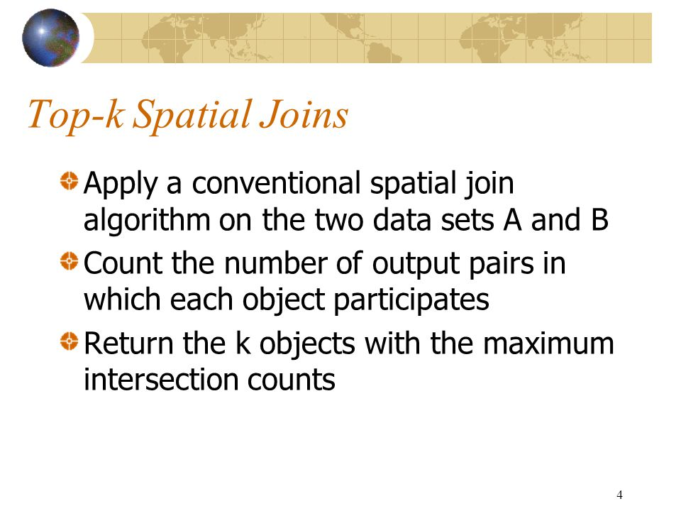 4 Top-k Spatial Joins Apply a conventional spatial join algorithm on the two data sets A and B Count the number of output pairs in which each object participates Return the k objects with the maximum intersection counts