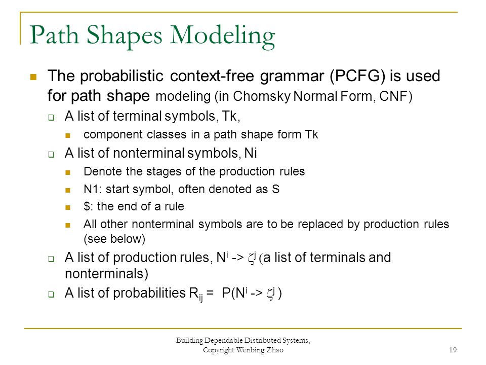 Path Shapes Modeling The probabilistic context-free grammar (PCFG) is used for path shape modeling (in Chomsky Normal Form, CNF)  A list of terminal symbols, Tk, component classes in a path shape form Tk  A list of nonterminal symbols, Ni Denote the stages of the production rules N1: start symbol, often denoted as S $: the end of a rule All other nonterminal symbols are to be replaced by production rules (see below)  A list of production rules, N i ->  j  a list of terminals and nonterminals)  A list of probabilities R ij = P(N i ->  j ) Building Dependable Distributed Systems, Copyright Wenbing Zhao 19