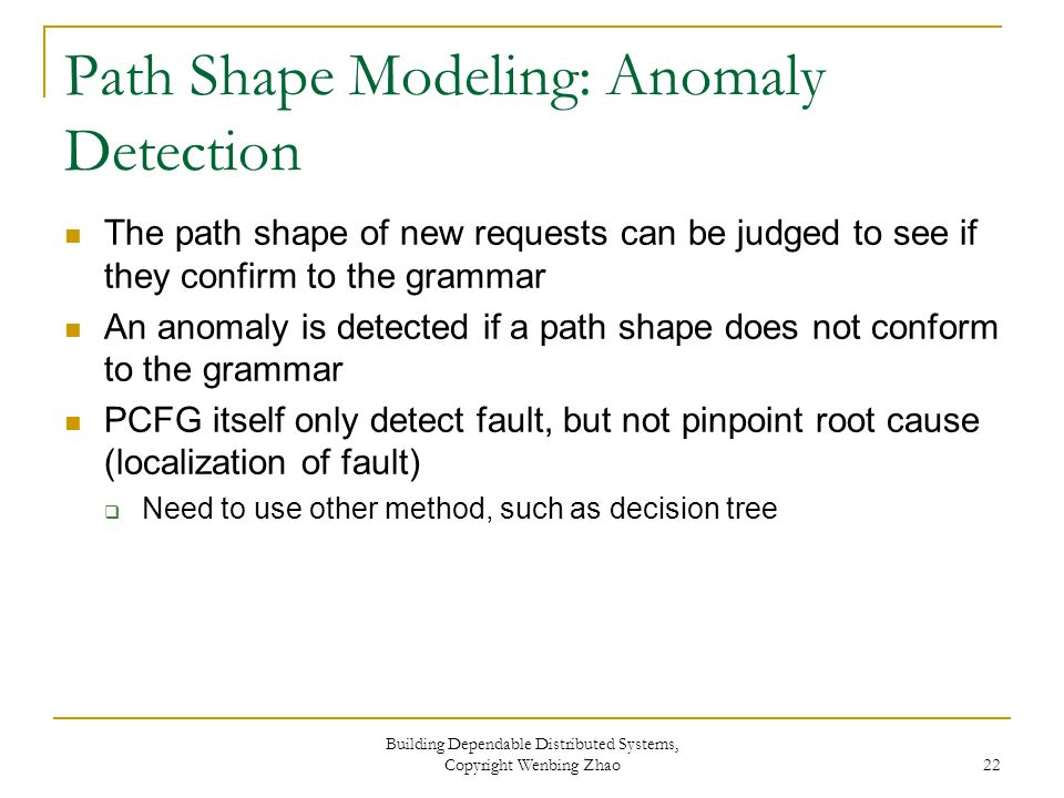 Path Shape Modeling: Anomaly Detection The path shape of new requests can be judged to see if they confirm to the grammar An anomaly is detected if a path shape does not conform to the grammar PCFG itself only detect fault, but not pinpoint root cause (localization of fault)  Need to use other method, such as decision tree Building Dependable Distributed Systems, Copyright Wenbing Zhao 22