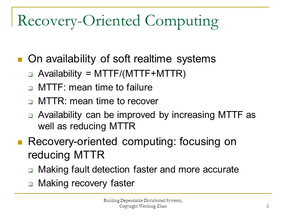 Recovery-Oriented Computing On availability of soft realtime systems  Availability = MTTF/(MTTF+MTTR)  MTTF: mean time to failure  MTTR: mean time to recover  Availability can be improved by increasing MTTF as well as reducing MTTR Recovery-oriented computing: focusing on reducing MTTR  Making fault detection faster and more accurate  Making recovery faster Building Dependable Distributed Systems, Copyright Wenbing Zhao 3