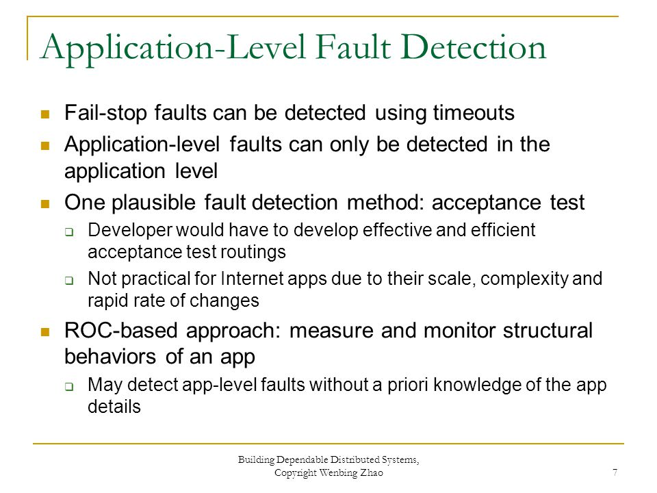 Application-Level Fault Detection Fail-stop faults can be detected using timeouts Application-level faults can only be detected in the application level One plausible fault detection method: acceptance test  Developer would have to develop effective and efficient acceptance test routings  Not practical for Internet apps due to their scale, complexity and rapid rate of changes ROC-based approach: measure and monitor structural behaviors of an app  May detect app-level faults without a priori knowledge of the app details Building Dependable Distributed Systems, Copyright Wenbing Zhao 7
