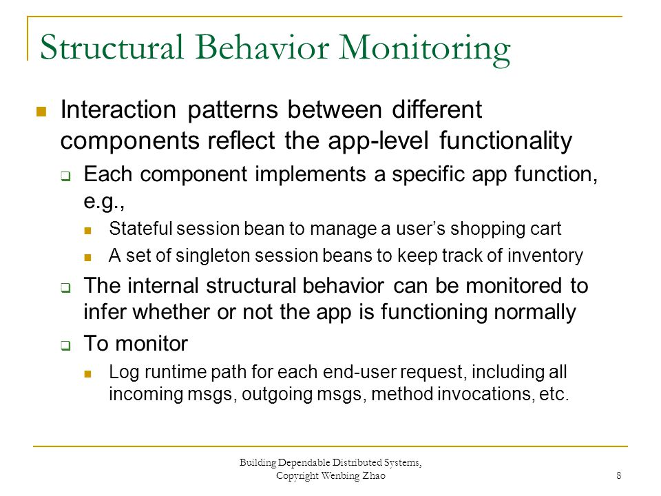 Structural Behavior Monitoring Interaction patterns between different components reflect the app-level functionality  Each component implements a specific app function, e.g., Stateful session bean to manage a user's shopping cart A set of singleton session beans to keep track of inventory  The internal structural behavior can be monitored to infer whether or not the app is functioning normally  To monitor Log runtime path for each end-user request, including all incoming msgs, outgoing msgs, method invocations, etc.
