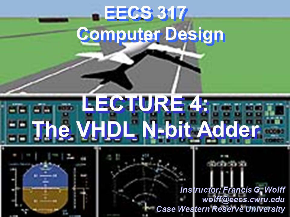 CWRU EECS 317 EECS 317 Computer Design LECTURE 4: The VHDL N-bit Adder Instructor: Francis G. Wolff wolff@eecs.cwru.edu Case Western Reserve Universit