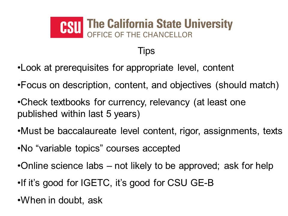 Tips Look at prerequisites for appropriate level, content Focus on description, content, and objectives (should match) Check textbooks for currency, relevancy (at least one published within last 5 years) Must be baccalaureate level content, rigor, assignments, texts No variable topics courses accepted Online science labs – not likely to be approved; ask for help If it's good for IGETC, it's good for CSU GE-B When in doubt, ask