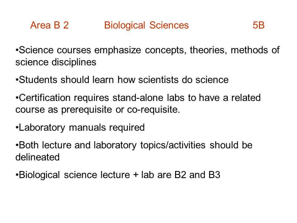 Area B 2 Biological Sciences 5B Science courses emphasize concepts, theories, methods of science disciplines Students should learn how scientists do science Certification requires stand-alone labs to have a related course as prerequisite or co-requisite.