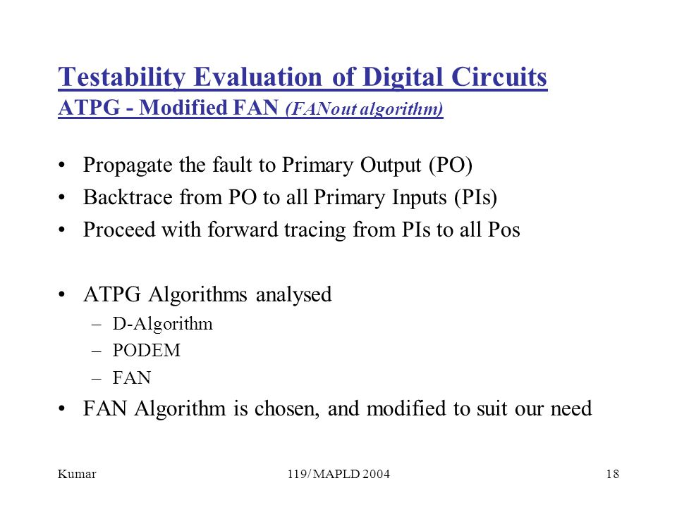 Kumar119/ MAPLD 200418 Testability Evaluation of Digital Circuits ATPG - Modified FAN (FANout algorithm) Propagate the fault to Primary Output (PO) Backtrace from PO to all Primary Inputs (PIs) Proceed with forward tracing from PIs to all Pos ATPG Algorithms analysed –D-Algorithm –PODEM –FAN FAN Algorithm is chosen, and modified to suit our need