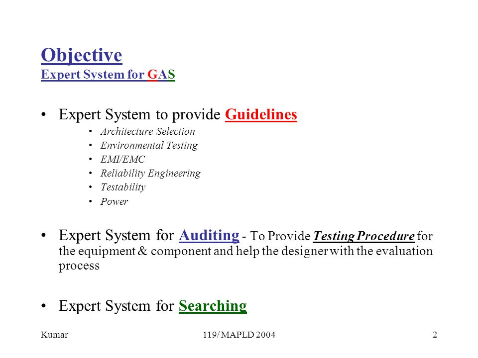 Kumar119/ MAPLD 20042 Objective Expert System for GAS Expert System to provide Guidelines Architecture Selection Environmental Testing EMI/EMC Reliability Engineering Testability Power Expert System for Auditing - To Provide Testing Procedure for the equipment & component and help the designer with the evaluation process Expert System for Searching