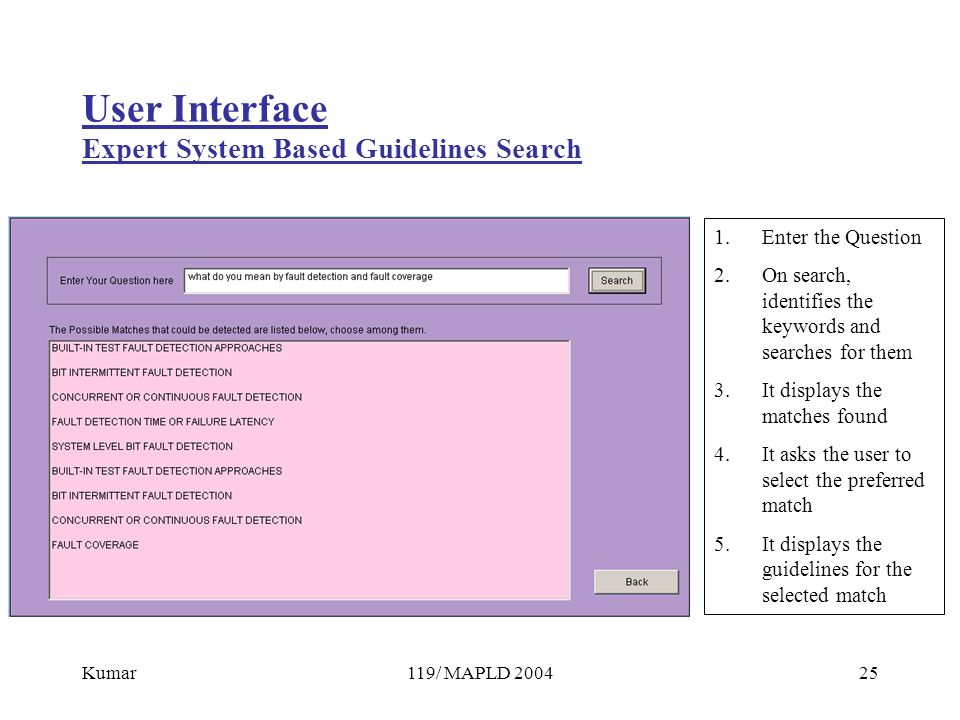 Kumar119/ MAPLD 200425 User Interface Expert System Based Guidelines Search 1.Enter the Question 2.On search, identifies the keywords and searches for them 3.It displays the matches found 4.It asks the user to select the preferred match 5.It displays the guidelines for the selected match