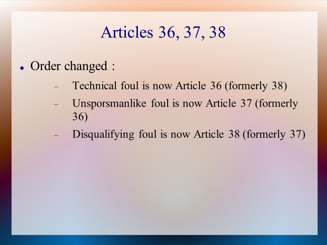 Articles 36, 37, 38 Order changed :  Technical foul is now Article 36 (formerly 38)  Unsporsmanlike foul is now Article 37 (formerly 36)  Disqualifying foul is now Article 38 (formerly 37)