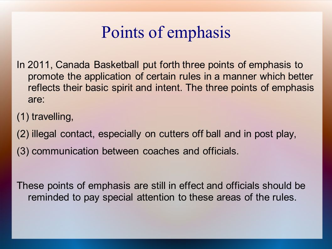 Points of emphasis In 2011, Canada Basketball put forth three points of emphasis to promote the application of certain rules in a manner which better reflects their basic spirit and intent.