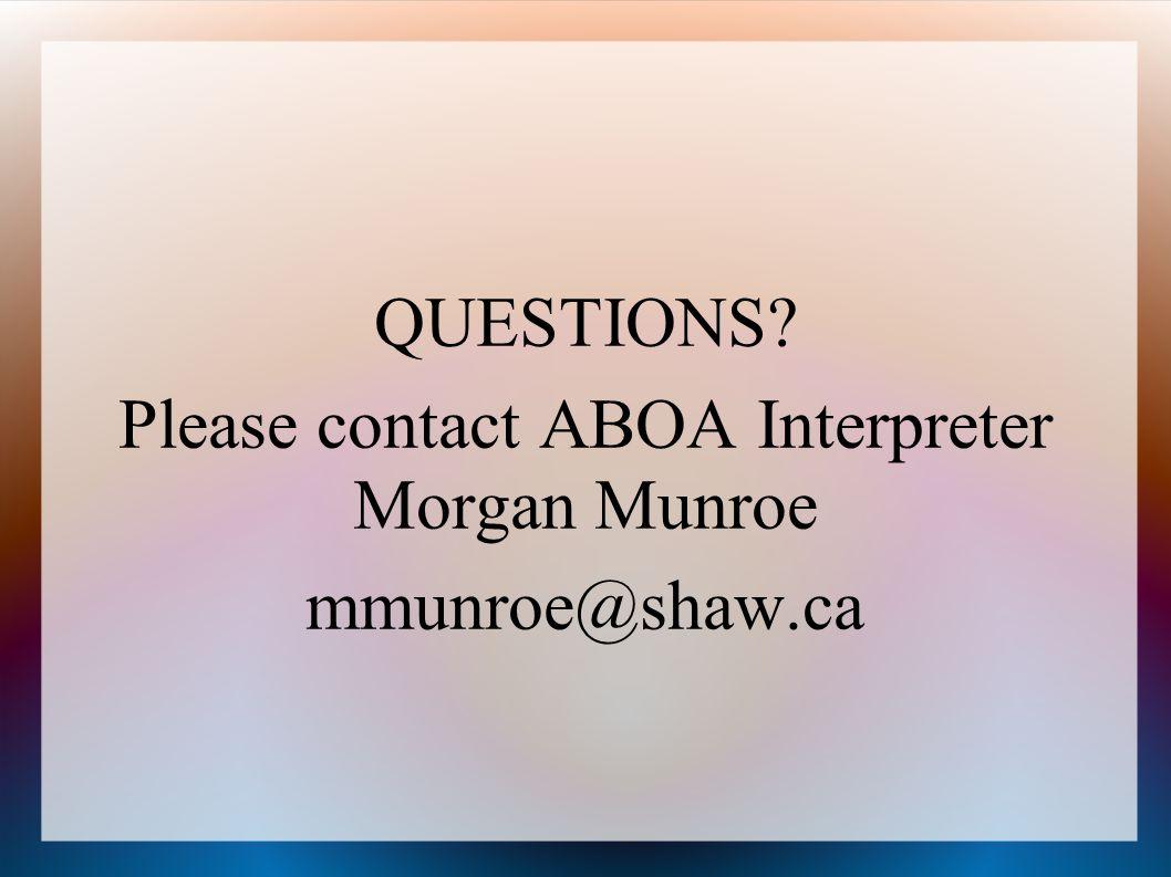 QUESTIONS Please contact ABOA Interpreter Morgan Munroe mmunroe@shaw.ca