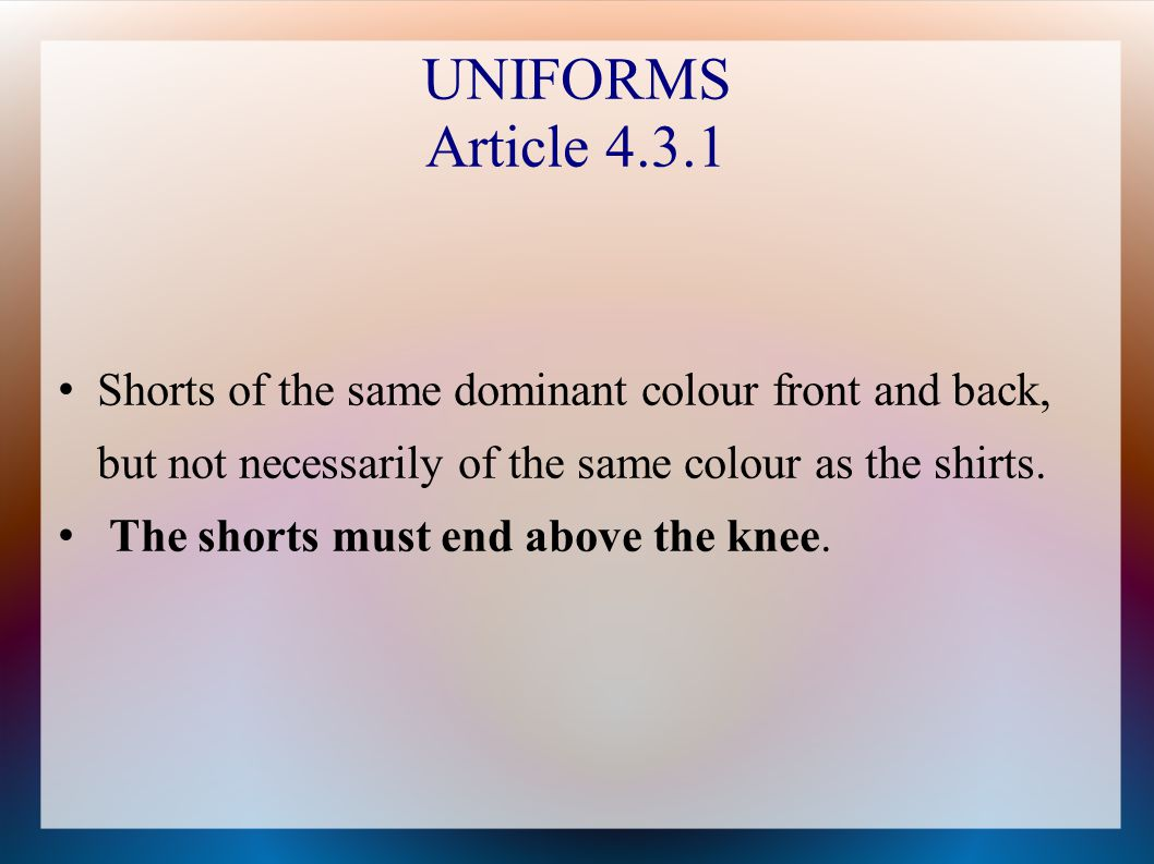 UNIFORMS Article 4.3.1 Shorts of the same dominant colour front and back, but not necessarily of the same colour as the shirts.