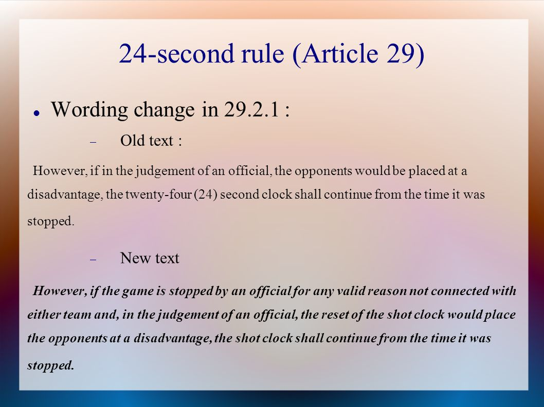 24-second rule (Article 29) Wording change in 29.2.1 :  Old text : However, if in the judgement of an official, the opponents would be placed at a disadvantage, the twenty-four (24) second clock shall continue from the time it was stopped.