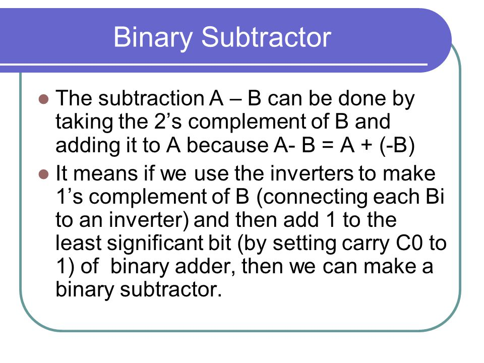 Binary Subtractor The subtraction A – B can be done by taking the 2's complement of B and adding it to A because A- B = A + (-B) It means if we use the inverters to make 1's complement of B (connecting each Bi to an inverter) and then add 1 to the least significant bit (by setting carry C0 to 1) of binary adder, then we can make a binary subtractor.