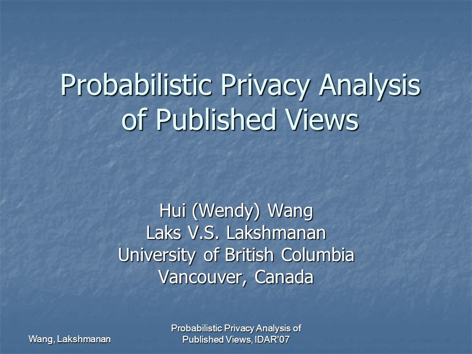 Wang, Lakshmanan Probabilistic Privacy Analysis of Published Views, IDAR 07 Probabilistic Privacy Analysis of Published Views Hui (Wendy) Wang Laks V.S.