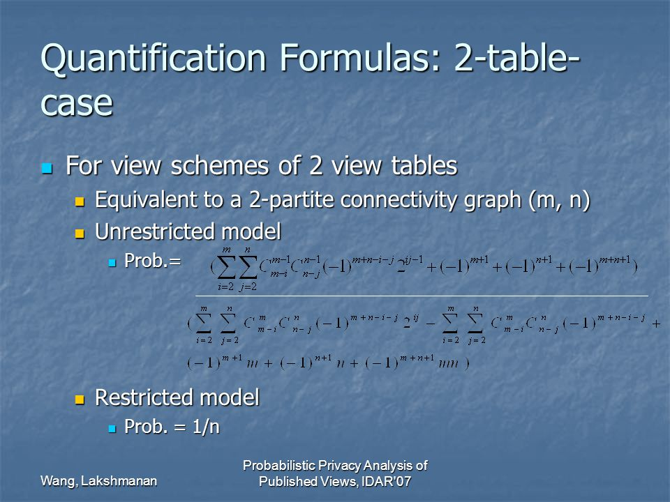 Wang, Lakshmanan Probabilistic Privacy Analysis of Published Views, IDAR 07 Quantification Formulas: 2-table- case For view schemes of 2 view tables For view schemes of 2 view tables Equivalent to a 2-partite connectivity graph (m, n) Equivalent to a 2-partite connectivity graph (m, n) Unrestricted model Unrestricted model Prob.= Prob.= Restricted model Restricted model Prob.