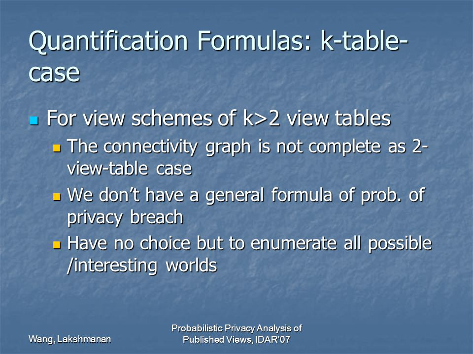 Wang, Lakshmanan Probabilistic Privacy Analysis of Published Views, IDAR 07 Quantification Formulas: k-table- case For view schemes of k>2 view tables For view schemes of k>2 view tables The connectivity graph is not complete as 2- view-table case The connectivity graph is not complete as 2- view-table case We don't have a general formula of prob.