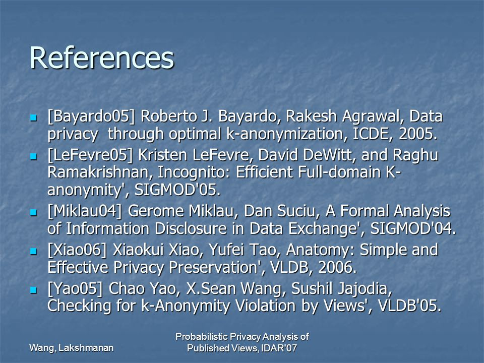Wang, Lakshmanan Probabilistic Privacy Analysis of Published Views, IDAR 07 References [Bayardo05] Roberto J.